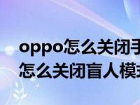 oppo怎么关闭手机的盲人模式(oppo手机怎么关闭盲人模式)
